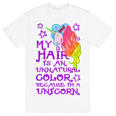 My Hair is an Unnatural Color Because I'm a Unicorn Mens T-Shirt