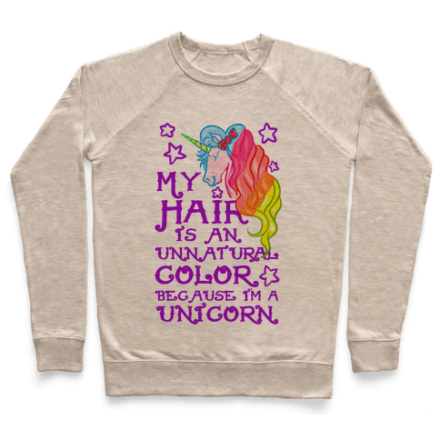 My Hair is an Unnatural Color Because I'm a Unicorn Pullover