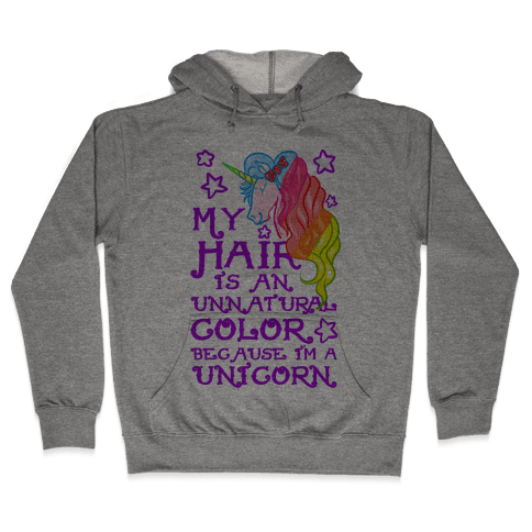 My Hair is an Unnatural Color Because I'm a Unicorn Hooded Sweatshirt