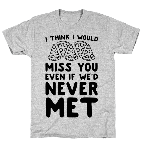 I Think I Would Miss You Even If We'd Never Met Mens T-Shirt