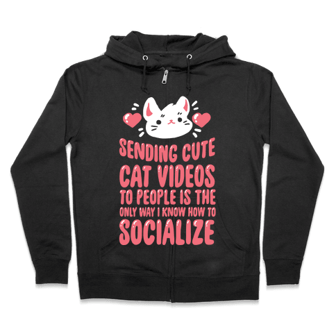 Sending Cute Cat Videos To People Is The only Way I Know How To Socialize Zip Hoodie