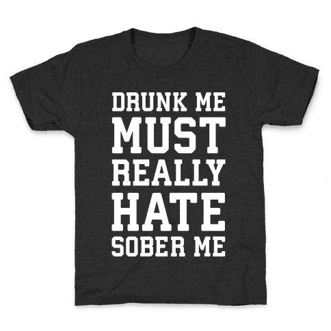 Drunk Me Must Really Hate Sober Me Kids T-Shirt