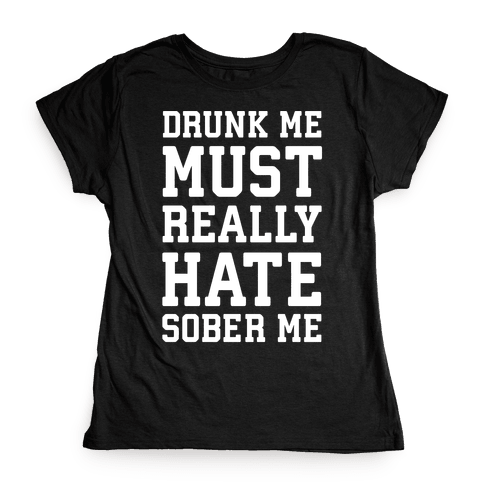 Drunk Me Must Really Hate Sober Me Womens T-Shirt