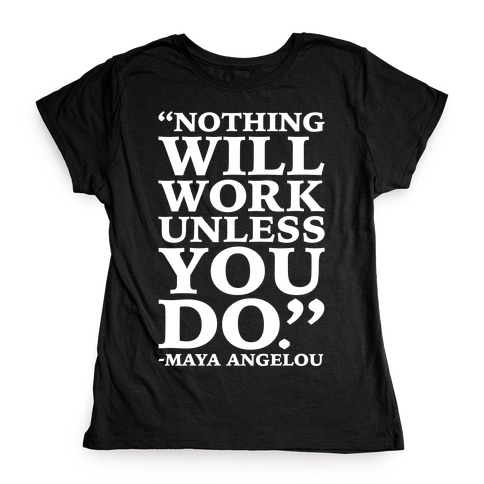 Nothing Will Work Unless You Do Maya Angelou White Print Womens T-Shirt