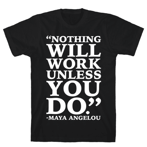 Nothing Will Work Unless You Do Maya Angelou White Print Mens T-Shirt
