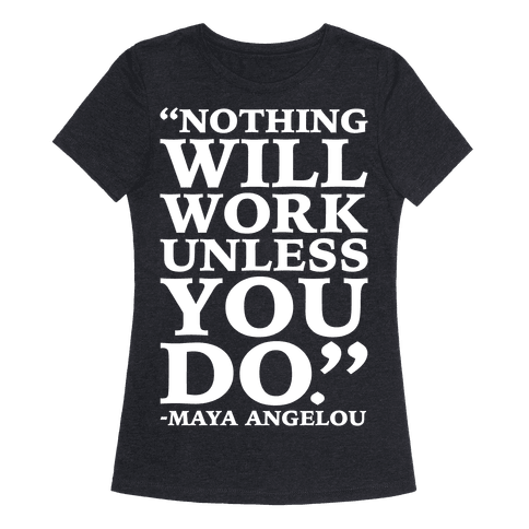 Nothing Will Work Unless You Do Maya Angelou White Print