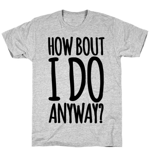 How Bout I Do Anyway Mens T-Shirt