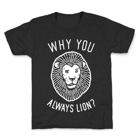 Why You Always Lion? Kids T-Shirt