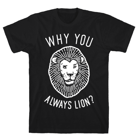 Why You Always Lion? Mens T-Shirt