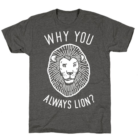 Why You Always Lion? T-Shirt