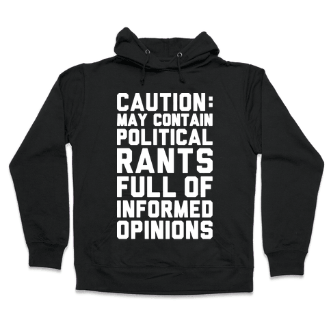 Caution: May Contain Political Rants Full of Informed Opinions Hooded Sweatshirt