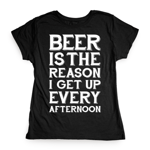 Beer Is The Reason Womens T-Shirt