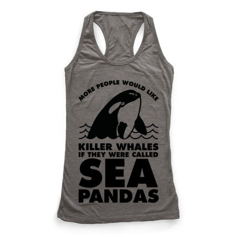 More People Would Like Killer Whales if They Were Called Sea Pandas Racerback Tank Top