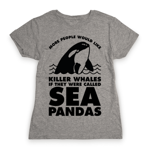 More People Would Like Killer Whales if They Were Called Sea Pandas Womens T-Shirt