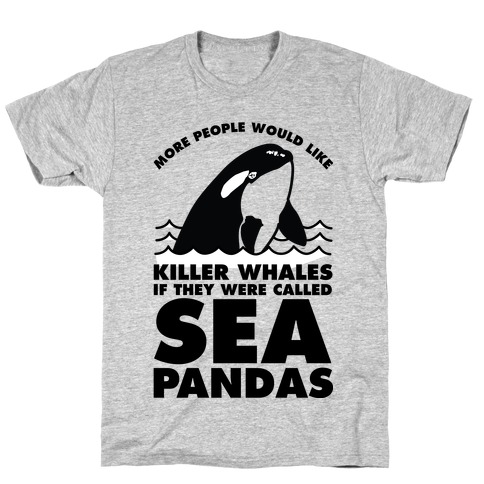 More People Would Like Killer Whales if They Were Called Sea Pandas T-Shirt