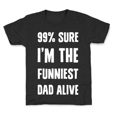 99% Sure I'm The Funniest Dad Alive Kids T-Shirt