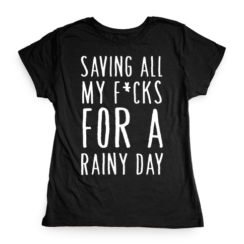 Saving All My F*cks For A Rainy Day Womens T-Shirt