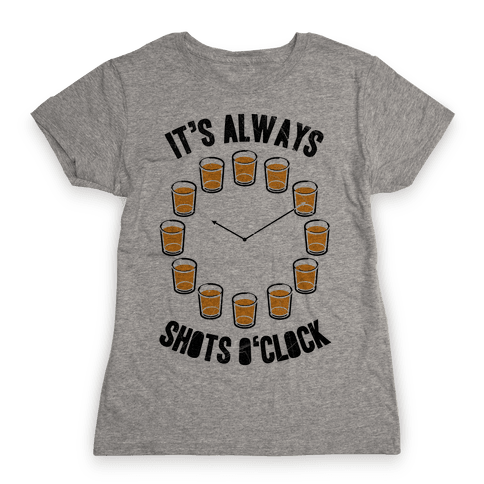 It's Always Shots O'Clock Womens T-Shirt
