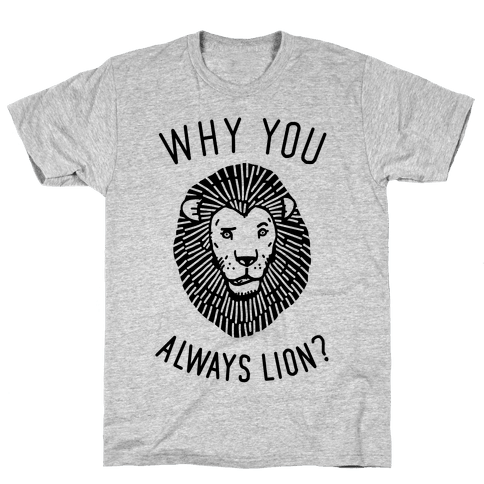 Why You Always Lion Mens T-Shirt