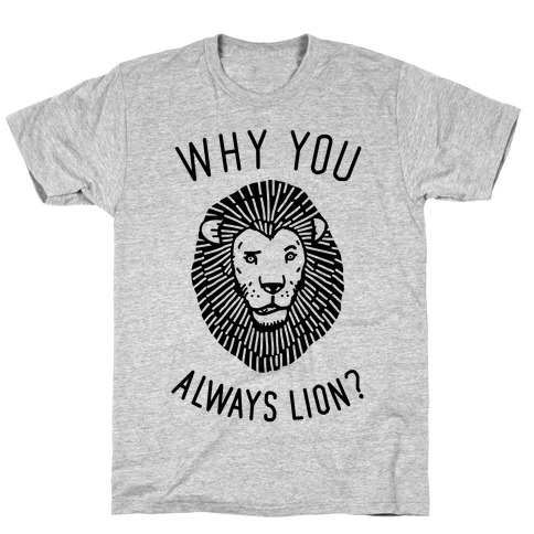Why You Always Lion T-Shirt