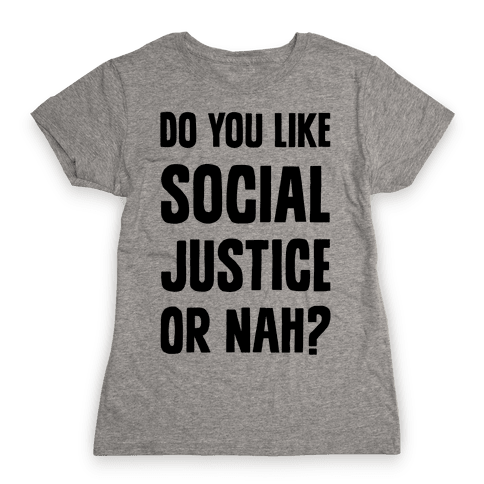 Do You Like Social Justice Or Nah? Womens T-Shirt