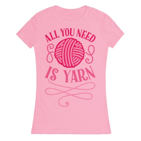 All You Need Is Yarn Womens T-Shirt