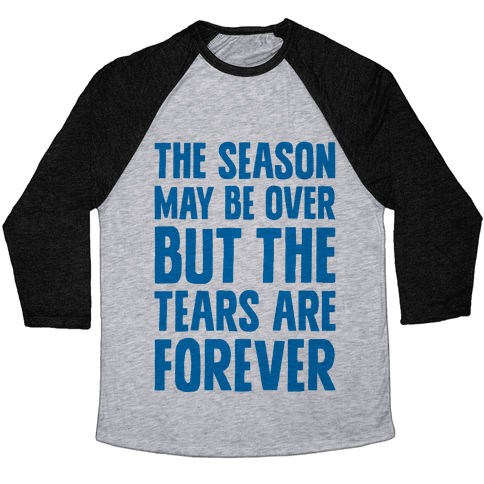 The Season May Be Over, But The Tears Are Forever Baseball Tee