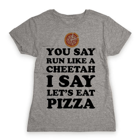You Say Run Like a Cheetah, I Say Let's Eat Pizza! Womens T-Shirt