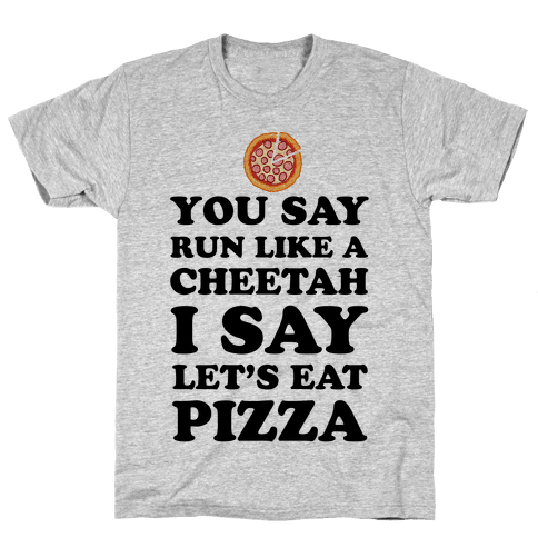 You Say Run Like a Cheetah, I Say Let's Eat Pizza! Mens T-Shirt