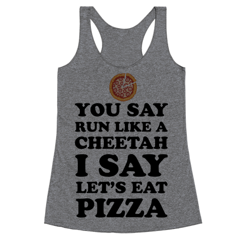 You Say Run Like a Cheetah, I Say Let's Eat Pizza! Racerback Tank Top