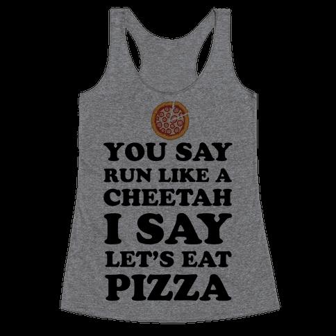 You Say Run Like a Cheetah, I Say Let's Eat Pizza! Racerback Tank Top