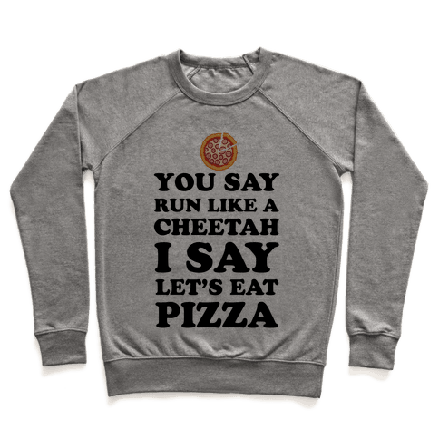 You Say Run Like a Cheetah, I Say Let's Eat Pizza! Pullover