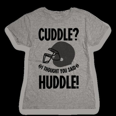 Cuddle?! I Thought you said Huddle! Womens T-Shirt