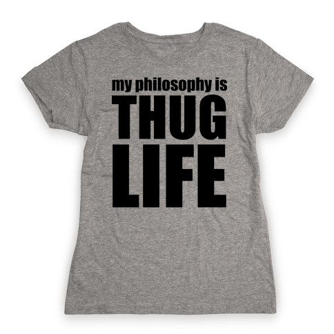 My Philosophy is Thug Life Womens T-Shirt