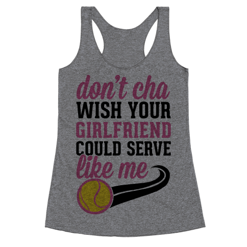 Don't You Wish Your Girlfriend Could Serve Like Me Racerback Tank Top
