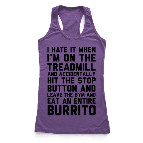 I Hate It When I'm On The Treadmill And Accidentally Hit The Stop Button and Leave The Gym And Eat An Entire Burrito Racerback Tank Top