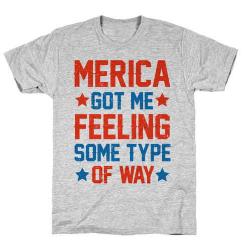 'Merica Got Me Feeling Some Type Of Way Mens T-Shirt