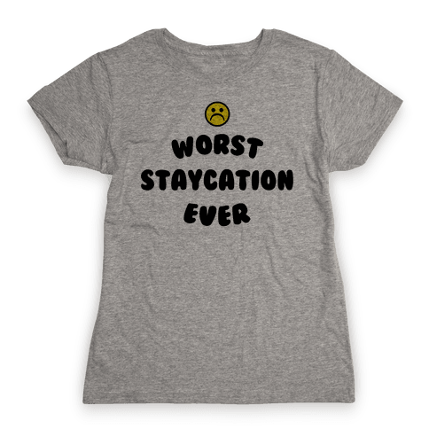 Worst Staycation Ever Womens T-Shirt