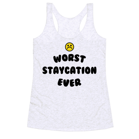Worst Staycation Ever Racerback Tank Top