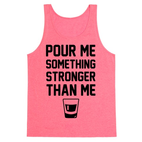 Pour Me Something Stronger Than Me Tank Top