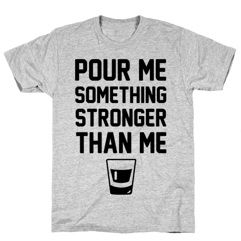 Pour Me Something Stronger Than Me Mens T-Shirt
