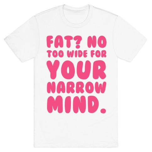 Fat? No too Wide for Your Narrow Mind Mens T-Shirt
