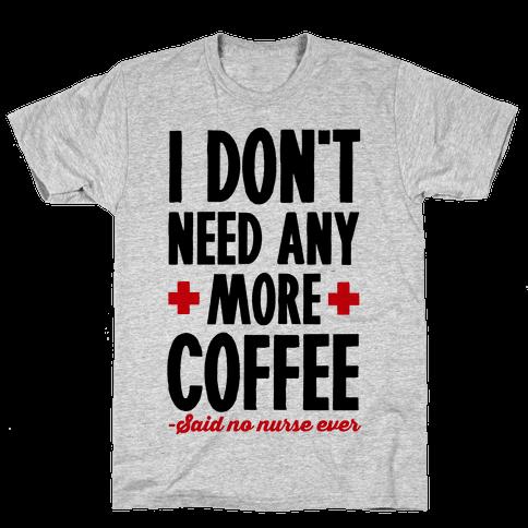 I Don't Need Any More Coffee- Said No Nurse Ever Mens T-Shirt