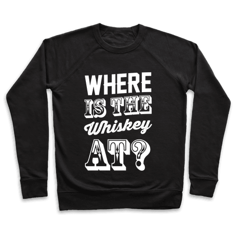 Where Is The Whiskey At? Pullover
