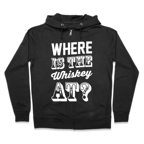 Where Is The Whiskey At? Zip Hoodie
