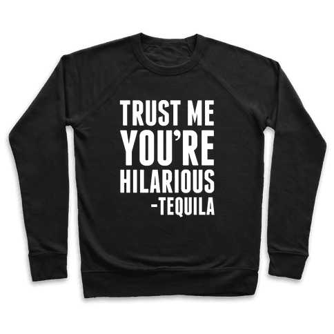 Trust Me You're Hilarious -Tequila Pullover
