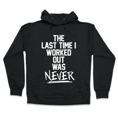 The Last Time I Worked Out Was Never Hooded Sweatshirt