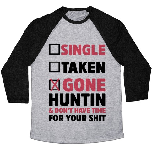 Single? Taken? Gone Huntin and I Don't Have Time For Your Shit Baseball Tee