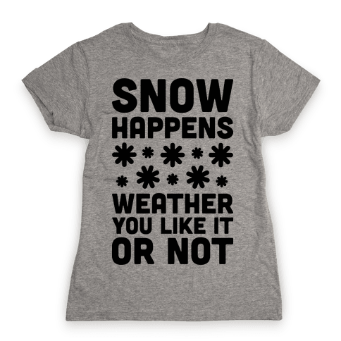 Snow Happens Weather You Like It Or Not Womens T-Shirt