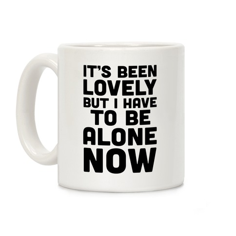 It's Been Lovely But I Have To Be Alone Now Coffee Mug